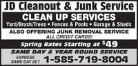 JD Cleanout & Junk ServiceCLEAN UP SERVICESYard/Brush/Trees  Fences & Pools  Garage & ShedsALSO OFFERING JUNK REMOVAL SERVICEALL CREDIT CARDS!Spring Rates Starting at $49SAME DAY & YEAR ROUND SERVICE1-585-719-8004EXPRESSSAME DAY 24/7 JD Cleanout & Junk Service CLEAN UP SERVICES Yard/Brush/Trees  Fences & Pools  Garage & Sheds ALSO OFFERING JUNK REMOVAL SERVICE ALL CREDIT CARDS! Spring Rates Starting at $49 SAME DAY & YEAR ROUND SERVICE 1-585-719-8004 EXPRESS SAME DAY 24/7