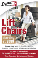 Dunn'sFURNITURELiftChairsstartingat $599Choose from MedLift, Southern Motion,Franklin, HomeStretch, Windermere and Ashley115 MAIN ST. BROCKPORT585-637-3710 | DunnsFurniture.comOpen Thursdays & Fridays until 8:00pm Dunn's FURNITURE Lift Chairs starting at $599 Choose from MedLift, Southern Motion, Franklin, HomeStretch, Windermere and Ashley 115 MAIN ST. BROCKPORT 585-637-3710 | DunnsFurniture.com Open Thursdays & Fridays until 8:00pm