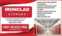 HEATED DRIVE THRU/INDOORUNLOADING CLIMATE CONTROLLED UNITS INDOOR/OUTDOOR DRIVEUP UNITSIRONCLAD LARGE CONTRACTOR UNITS MILITARY AND SENIORDISCOUNTS FREE MOVING VAN STORAGE 17230 Adelmann Street SE, Prior Lakewww.ironcladselfstorage.com952-679-7787FIRST MONTH FREEAsk Manager for Details  HEATED DRIVE THRU/INDOOR UNLOADING  CLIMATE CONTROLLED UNITS  INDOOR/OUTDOOR DRIVE UP UNITS IRONCLAD  LARGE CONTRACTOR UNITS  MILITARY AND SENIOR DISCOUNTS  FREE MOVING VAN  STORAGE  17230 Adelmann Street SE, Prior Lake www.ironcladselfstorage.com 952-679-7787 FIRST MONTH FREE Ask Manager for Details