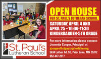 OPEN HOUSEFOR ST. PAUL'S LUTHERAN SCHOOLSATURDAY, APRIL 4 ANDAPRIL 25  10:00-11:30KINDERGARDEN-5TH GRADEiSt. Paul'sFor more information please contact:Jeanetta Cooper, Principal atjcooper@stpaulspriorlake.org|Lutheran School 5634 Luther Rd, SE, Prior Lake, MN 55372952-447-2117 OPEN HOUSE FOR ST. PAUL'S LUTHERAN SCHOOL SATURDAY, APRIL 4 AND APRIL 25  10:00-11:30 KINDERGARDEN-5TH GRADE iSt. Paul's For more information please contact: Jeanetta Cooper, Principal at jcooper@stpaulspriorlake.org |Lutheran School 5634 Luther Rd, SE, Prior Lake, MN 55372 952-447-2117