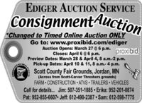 EDIGER AUCTION SERVICEConsignmentAuction'Changed to Timed Online Auction ONLYGo to: www.proxibid.com/edigerAuction Opens: March 27 @6 p.m.Closes: April 6 @ 6 p.m.Preview Dates: March 28 & April 4, 8 a.m.-2 p.m.Pick-up Dates: April 10 & 11, 8 a.m.- 4 p.m.proxibidMCIOALESATSTATEESScott County Fair Grounds, Jordan, MN(Across from Scott-Carver Threshers grounds)FARM  CONSTRUCTION ATVS TRAILERS  VEHICLESCall for details. Jim: 507-351-1885  Erika: 952-201-0874Pat: 952-855-6607 Jeff: 612-490-2387  Sam: 612-598-7775ASOGIATION EDIGER AUCTION SERVICE ConsignmentAuction 'Changed to Timed Online Auction ONLY Go to: www.proxibid.com/ediger Auction Opens: March 27 @6 p.m. Closes: April 6 @ 6 p.m. Preview Dates: March 28 & April 4, 8 a.m.-2 p.m. Pick-up Dates: April 10 & 11, 8 a.m.- 4 p.m. proxibid MCIOALESAT STATE ES Scott County Fair Grounds, Jordan, MN (Across from Scott-Carver Threshers grounds) FARM  CONSTRUCTION ATVS TRAILERS  VEHICLES Call for details. Jim: 507-351-1885  Erika: 952-201-0874 Pat: 952-855-6607 Jeff: 612-490-2387  Sam: 612-598-7775 ASOGIATION