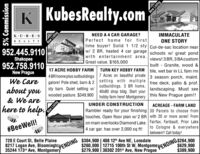 K KubesRealty.comnNEED A 4 CAR GARAGE?Perfect home for firsttime buyer! Solid 1 1/2 sty Cul-de-sac location nearw/ 2 BR, heated 4 car garage schools w/ great pondwith entertainment area.Great value. $165,000IMMACULATEONE STORYK.UBESREALTY952.445.9110Shakopeeviews! 3 BR, 3 BAcustom952.758.9110built Granite, wood &TURN KEY HOBBY FARM tile, wet bar in LL fam rm17 ACRE HOBBY FARMNew Prague4 BR home plus outbuildings 7 Acres on beautiful private 3 season porch, maint.galore! Pole shed, barn & 2 setting With multiple free deck, patio & prof.outbuildings. 3 BR home,40x80 shop bldg. Start yourWe Caresty barn. Quiet setting w/landscaping. Must seeabout you wooded pasture. $349,900 hobby farm here! Montgomery this New Prague gem!!& We areUNDER CONSTRUCTIONACREAGE - FARM LANDhere to help.Rambler ready for your finishing 30 Parcels to choose fromtouches. Open floor plan w/ 2 BR with 20 or more acres! Fromon main overlooks Diamond Lake. Fairfax, Faribault, Prior Laketo Cologne & everywherebetween!! Call today!#BeeWell!4 car gar. has over 2,000 sq ft!8217 Logan Ave, BloomingtcarNDING 04, 900 408 12th Ave NE, Lonsdale$260,000 12715 100th St W, MontgomePPENDINGS264,900$629,900$389,900720 E Court St, Belle Plaine$304,900 | 408 12h Ave NE, Lonsdale35244 173rd Ave, Montgomery$279,900 | 30302 201s Ave, New Prague5% CommissionNew ListingNew ListingNew Listing K KubesRealty.comn NEED A 4 CAR GARAGE? Perfect home for first time buyer! Solid 1 1/2 sty Cul-de-sac location near w/ 2 BR, heated 4 car garage schools w/ great pond with entertainment area. Great value. $165,000 IMMACULATE ONE STORY K.UBES REALTY 952.445.9110 Shakopee views! 3 BR, 3 BAcustom 952.758.9110 built Granite, wood & TURN KEY HOBBY FARM tile, wet bar in LL fam rm 17 ACRE HOBBY FARM New Prague 4 BR home plus outbuildings 7 Acres on beautiful private 3 season porch, maint. galore! Pole shed, barn & 2 setting With multiple free deck, patio & prof. outbuildings. 3 BR home, 40x80 shop bldg. Start your We Care sty barn. Quiet setting w/ landscaping. Must see about you wooded pasture. $349,900 hobby farm here! Montgomery this New Prague gem!! & We are UNDER CONSTRUCTION ACREAGE - FARM LAND here to help. Rambler ready for your finishing 30 Parcels to choose from touches. Open floor plan w/ 2 BR with 20 or more acres! From on main overlooks Diamond Lake. Fairfax, Faribault, Prior Lake to Cologne & everywhere between!! Call today! #BeeWell! 4 car gar. has over 2,000 sq ft! 8217 Logan Ave, BloomingtcarNDING 04, 900 408 12th Ave NE, Lonsdale $260,000 12715 100th St W, Montgome PPENDINGS264,900 $629,900 $389,900 720 E Court St, Belle Plaine $304,900 | 408 12h Ave NE, Lonsdale 35244 173rd Ave, Montgomery $279,900 | 30302 201s Ave, New Prague 5% Commission New Listing New Listing New Listing