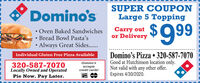 Domino'sSUPER COUPONLarge 5 Topping Oven Baked Sandwiches Bread Bowl Pasta'sAlways Great Sides..Carry outor Delivery$99Domino's Pizza  320-587-7070Good at Hutchinson location only.Not valid with any other offer.Expires 4/30/2020.Individual Gluten Free Pizza AvailableDomino's320-587-7070Locally Owned and OperatedPie Now. Pay Later.acceptscredit cards! Domino's SUPER COUPON Large 5 Topping  Oven Baked Sandwiches  Bread Bowl Pasta's Always Great Sides.. Carry out or Delivery $99 Domino's Pizza  320-587-7070 Good at Hutchinson location only. Not valid with any other offer. Expires 4/30/2020. Individual Gluten Free Pizza Available Domino's 320-587-7070 Locally Owned and Operated Pie Now. Pay Later. accepts credit cards!