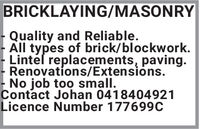 BRICKLAYING/MASONRY- Quality and Reliable.All types of brick/blockwork.Lintel replacements, paving.Renovations/Extensions.No job too small.Contact Johan 0418404921Licence Number 177699C BRICKLAYING/MASONRY - Quality and Reliable. All types of brick/blockwork. Lintel replacements, paving. Renovations/Extensions. No job too small. Contact Johan 0418404921 Licence Number 177699C