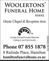 WOOLERTONS'FUNERAL HOMEFDANZOnsite Chapel & Reception AreaLocally Owned Funeral DirectorsCaring in our CommunityPhone 07 855 18788 Railside Place, Hamiltonhamiltonfuneralhome.co.nzAU-8013283AD WOOLERTONS' FUNERAL HOME FDANZ Onsite Chapel & Reception Area Locally Owned Funeral Directors Caring in our Community Phone 07 855 1878 8 Railside Place, Hamilton hamiltonfuneralhome.co.nz AU-8013283AD