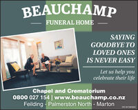 BEAUCHAMPFUNERAL HOMESAYINGGOODBYE TOLOVED ONESIS NEVER EASYLet us help youcelebrate their lifeChapel and Crematorium0800 027 154 | www.beauchamp.co.nzFeilding - Palmerston North - MartonWE-8470840AC BEAUCHAMP FUNERAL HOME SAYING GOODBYE TO LOVED ONES IS NEVER EASY Let us help you celebrate their life Chapel and Crematorium 0800 027 154 | www.beauchamp.co.nz Feilding - Palmerston North - Marton WE-8470840AC