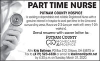 PART TIME NURSEPUTNAM COUNTY HOSPICEis seeking a dependable and reliable Registered Nurse with agenuine interest in hospice to work part time in the Lima andsurrounding areas. Hours are 2-3 days per week with every 4-5thweekend.Send resume with cover letter to:PUTNAM COUNTYHOMECARE&HOSPICEAttn: Kris Bellman, PO Box 312, Ottawa, OH 45875 orFax to (419) 523-6328 or email to kbellman@pchh.netby 4:30 p.m. on Tuesday, March 31, 2020. PART TIME NURSE PUTNAM COUNTY HOSPICE is seeking a dependable and reliable Registered Nurse with a genuine interest in hospice to work part time in the Lima and surrounding areas. Hours are 2-3 days per week with every 4-5th weekend. Send resume with cover letter to: PUTNAM COUNTY HOMECARE &HOSPICE Attn: Kris Bellman, PO Box 312, Ottawa, OH 45875 or Fax to (419) 523-6328 or email to kbellman@pchh.net by 4:30 p.m. on Tuesday, March 31, 2020.