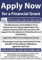 Apply Nowfor a Financial GrantWELFARE TRUST BOARDU To Assist The Elderly In Christchurch & CanterburyThe Manchester Unity Welfare TrustBoard are now taking applications forprojects that provide care, services andsupport for the elderly in Christchurch andCanterbury. Applications MUST be from Registered Charities The project must be exclusively for thebenefit of the elderly, defined asaged 65 and over.APPLICATIONS CLOSE 30TH APRIL 2020For a funding application form and full terms and conditions pleasevisit our website at www.muwelfaretrust.org.nz orcontact Jenny Rountree - P. (03) 343 3068  jenny@rodgers.net.nzManchester Unity Welfare Trust Board, P.O. Box 29189, Riccarton, CHCH 8440CH8655541AA Apply Now for a Financial Grant WELFARE TRUST BOARD U To Assist The Elderly In Christchurch & Canterbury The Manchester Unity Welfare Trust Board are now taking applications for projects that provide care, services and support for the elderly in Christchurch and Canterbury.  Applications MUST be from Registered Charities  The project must be exclusively for the benefit of the elderly, defined as aged 65 and over. APPLICATIONS CLOSE 30TH APRIL 2020 For a funding application form and full terms and conditions please visit our website at www.muwelfaretrust.org.nz or contact Jenny Rountree - P. (03) 343 3068  jenny@rodgers.net.nz Manchester Unity Welfare Trust Board, P.O. Box 29189, Riccarton, CHCH 8440 CH8655541AA
