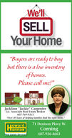 """We'llSELLYour Home""""Buyers are ready to buybut there is a low inventoryof homes.Please call me!""""Jacklinn """"Jackie"""" CarpenterLic. Associate Real Estate Broker607-769-9313""""Over 30 Years of helping families find the right home.""""71 Denison Pkwy W.owardlannanCorningReal Estate Services607-936-4663 We'll SELL Your Home """"Buyers are ready to buy but there is a low inventory of homes. Please call me!"""" Jacklinn """"Jackie"""" Carpenter Lic. Associate Real Estate Broker 607-769-9313 """"Over 30 Years of helping families find the right home."""" 71 Denison Pkwy W. oward lannan Corning Real Estate Services 607-936-4663"""