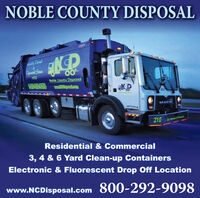 NOBLE COUNTY DISPOSALally CinaedCpruatid Stue197200Noble County Disposal900-2929098wwpol.comMACK210Dar Bemen n Hekip BResidential & Commercial3, 4 & 6 Yard Clean-up ContainersElectronic & Fluorescent Drop Off Locationwww.NCDisposal.com 800-292-9098 NOBLE COUNTY DISPOSAL ally Cinaed Cpruatid Stue 1972 00 Noble County Disposal 900-2929098 wwpol.com MACK 210 Dar Bemen n Hekip B Residential & Commercial 3, 4 & 6 Yard Clean-up Containers Electronic & Fluorescent Drop Off Location www.NCDisposal.com 800-292-9098