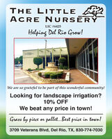 THE LIITLEACRE NURSERYLIC #6425Helping Del Rie Grow!We are so grateful to be part of this wonderful community!Looking for landscape irrigation?10% OFFWe beat any price in town!Grass by piece or pallet..Best price in town!3709 Veterans Blvd, Del Rio, TX, 830-774-7030 THE LIITLE ACRE NURSERY LIC #6425 Helping Del Rie Grow! We are so grateful to be part of this wonderful community! Looking for landscape irrigation? 10% OFF We beat any price in town! Grass by piece or pallet..Best price in town! 3709 Veterans Blvd, Del Rio, TX, 830-774-7030