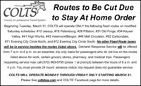 Routes to Be Cut DueCOLTSto Stay At Home OrderCounty of Lackawanna Transit SystemBeginning Tuesday, March 31, COLTS will operate ONLY the following fixed routes on modifiedSaturday schedules: # 12 Jessup, #18 Petersburg, #28 Pittston, #31 Old Forge, #34 KeyserValley, #41 High Works, #43 Viewmont/Bangor, #46 Mall Circulator, #52 Carbondale,#71 Evening City Circle North, and #72 Evening City Circle South. No other Fixed Route buseswill be in service besides the routes listed above. Demand Response Service will be offeredfrom 7 a.m. to 6 p.m. on an essential-trip only basis for passengers who do not live on the routeslisted above for work, certain grocery stores, pharmacy, and medical trips. Passengersrequesting service may call (570) 963-6795 (press 1 at prompt) between the hours of 8 a.m. and4 p.m. You must provide 24 hours' advance notice; trip request does not guarantee service.COLTS WILL OPERATE MONDAY THROUGH FRIDAY ONLY STARTING MARCH 31.Please See coltsbus.com and COLTS' Facebook page for more details. Routes to Be Cut Due COLTS to Stay At Home Order County of Lackawanna Transit System Beginning Tuesday, March 31, COLTS will operate ONLY the following fixed routes on modified Saturday schedules: # 12 Jessup, #18 Petersburg, #28 Pittston, #31 Old Forge, #34 Keyser Valley, #41 High Works, #43 Viewmont/Bangor, #46 Mall Circulator, #52 Carbondale, #71 Evening City Circle North, and #72 Evening City Circle South. No other Fixed Route buses will be in service besides the routes listed above. Demand Response Service will be offered from 7 a.m. to 6 p.m. on an essential-trip only basis for passengers who do not live on the routes listed above for work, certain grocery stores, pharmacy, and medical trips. Passengers requesting service may call (570) 963-6795 (press 1 at prompt) between the hours of 8 a.m. and 4 p.m. You must provide 24 hours' advance notice; trip request does not guarantee service. COLTS WILL OPERATE MONDAY THROUGH FRIDAY ONLY STARTING MARCH 31. Please 