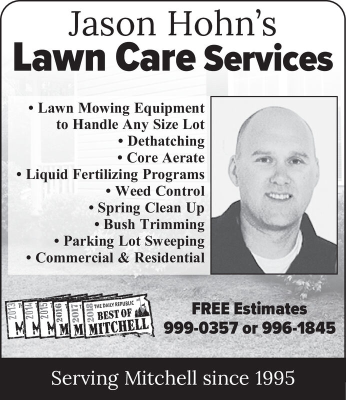 Jason Hohn'sLawn Care Services Lawn Mowing Equipmentto Handle Any Size Lot DethatchingCore Aerate Liquid Fertilizing Programs Weed ControlSpring Clean Up Bush Trimming Parking Lot SweepingCommercial & ResidentialFREE EstimatesTHE DAILY REPUBLICBEST OFMMMMMMITCHELL 999-0357 or 996-1845Serving Mitchell since 199520132014201521072018 Jason Hohn's Lawn Care Services  Lawn Mowing Equipment to Handle Any Size Lot  Dethatching Core Aerate  Liquid Fertilizing Programs  Weed Control Spring Clean Up  Bush Trimming  Parking Lot Sweeping Commercial & Residential FREE Estimates THE DAILY REPUBLIC BEST OF MMMMMMITCHELL 999-0357 or 996-1845 Serving Mitchell since 1995 2013 2014 2015 2107 2018