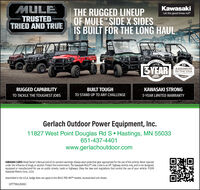 """MULETRUSTEDTRIED AND TRUEKawasakiTHE RUGGED LINEUPOF MULE"""" IDE X SIDESIS BUILT FOR THE LONG HAULLet the good times roll""""KAWAS3YEARASSEMBLEDIN THE USAFORDUNS DOESTIC PATSLIMITEDWARANTYRUGGED CAPABILITYBUILT TOUGHKAWASAKI STRONGTO TACKLE THE TOUGHEST JOBSTO STAND UP TO ANY CHALLENGE3-YEAR LIMITED WARRANTYGerlach Outdoor Power Equipment, Inc.11827 West Point Douglas Rd S Hastings, MN 55033651-437-4401www.gerlachoutdoor.comKAWASAKI CARES: Read Owner's Manual and all on-product warnings. Always wear protective gear appropriate for the use of this vehicle. Never operateunder the influence of drugs or alcohol. Protect the environment. The Kawasaki MULETM side x side is an off- highway vehicle only, and is not designed,equipped or manufactured for use on public streets, roads or highways. Obey the laws and regulations that control the use of your vehicle. 82019Kawasaki Motors Corp, U.S.A.Assembled in the U.S.A badge does not apply to the MULE PRO-MXT"""" models. Accessorized unit shown.20TTTMULEGX5C MULE TRUSTED TRIED AND TRUE Kawasaki THE RUGGED LINEUP OF MULE"""" IDE X SIDES IS BUILT FOR THE LONG HAUL Let the good times roll"""" KAWAS 3YEAR ASSEMBLED IN THE USA FORDUNS DOESTIC PATS LIMITED WARANTY RUGGED CAPABILITY BUILT TOUGH KAWASAKI STRONG TO TACKLE THE TOUGHEST JOBS TO STAND UP TO ANY CHALLENGE 3-YEAR LIMITED WARRANTY Gerlach Outdoor Power Equipment, Inc. 11827 West Point Douglas Rd S Hastings, MN 55033 651-437-4401 www.gerlachoutdoor.com KAWASAKI CARES: Read Owner's Manual and all on-product warnings. Always wear protective gear appropriate for the use of this vehicle. Never operate under the influence of drugs or alcohol. Protect the environment. The Kawasaki MULETM side x side is an off- highway vehicle only, and is not designed, equipped or manufactured for use on public streets, roads or highways. Obey the laws and regulations that control the use of your vehicle. 82019 Kawasaki Motors Corp, U.S.A. Assembled in the U.S.A badge does not apply to the MULE PRO-MXT"""" models. A"""