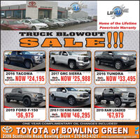 TOYOTAAINERTRAINLIFETIMEHOTECTIONBOWLING GREENFEOWERTRAMLIFETIMEROTECTINHome of the LifetimePowertrain WarrantyTRUCK BLOWO UTSALE2016 TACOMAWAS:Stk#19T128482017 GMC SIERRAWAS:Stke19192882016 TUNDRASk#201143Ases NOW $24,195|. NOW $25,988ses NOW $33,495WAS:All prices plus tax, title and license with approved credit.All prices plus tax, title and license with approved credit.All prices plus tax, title and license with approved credit.2019 FORD F-150202018 F-150 KING RANCH S192019 RAM LOADEDStk#254P19$36,975WAS:$50,295NOW $46,295$67,975All prices plus tax, title and license with approved credit.All prices plus tax, title and license with approved credit.All prices plus tax, title and license with approved credit.ONE YEAR COMPLIMENTARY OIL CHANGES INCLUDED!O TOYOTA of BOWLING GREEN2398 Scottsville Road, Bowling Green 270-843-4321www.toyotaofbowlinggreen.com TOYOTA AINERTRAIN LIFETIME HOTECTION BOWLING GREEN FEOWERTRAM LIFETIME ROTECTIN Home of the Lifetime Powertrain Warranty TRUCK BLOWO UT SALE 2016 TACOMA WAS: Stk#19T12848 2017 GMC SIERRA WAS: Stke1919288 2016 TUNDRA Sk#201143A ses NOW $24,195|. NOW $25,988 ses NOW $33,495 WAS: All prices plus tax, title and license with approved credit. All prices plus tax, title and license with approved credit. All prices plus tax, title and license with approved credit. 2019 FORD F-15020 2018 F-150 KING RANCH S19 2019 RAM LOADED Stk#254P19 $36,975 WAS: $50,295 NOW $46,295 $67,975 All prices plus tax, title and license with approved credit. All prices plus tax, title and license with approved credit. All prices plus tax, title and license with approved credit. ONE YEAR COMPLIMENTARY OIL CHANGES INCLUDED! O TOYOTA of BOWLING GREEN 2398 Scottsville Road, Bowling Green 270-843-4321 www.toyotaofbowlinggreen.com