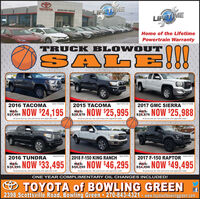 AINERTRAINLIFETIMEHOTECTIONTOYOTABOWLING GREENFEOWERTRAMLIFETIMEROTECTIONHome of the LifetimePowertrain WarrantyTRUCK BLOW OUTSALSALE2016 TACOMAStk#19T128482015 TACOMAStk#1911274A2017 GMC SIERRAWAS:Stk1919288s NOW $24,195 ie NOW $25,995 e NOW $25,988|WAS:WAS:All prices plus tax, title and license with approved credit.All prices plus tax, title and license with approved creditAll prices plus tax, title and license with approved credit.2016 TUNDRAStk 20143A2018 F-150 KING RANCH Se1o2017 F-150 RAPTORStk#234P19ses NOW $33,495WAS:$35,995WAS:$50,295NOW $46,295.NOW $49,495WAS:s5498$34M9All prices plus tax, title and license with approved credit.All prices plus tax, title and license with approved credit.All prices plus tax, title and license with approved credit.ONE YEAR COMPLIMENTARY OIL CHANGES INCLUDED!O TOYOTA of BOWLING GREEN2398 Scottsville Road, Bowling Green 270-843-4321  www.toyotaofbowlinggreen.com AINERTRAIN LIFETIME HOTECTION TOYOTA BOWLING GREEN FEOWERTRAM LIFETIME ROTECTION Home of the Lifetime Powertrain Warranty TRUCK BLOW OUT SAL SALE 2016 TACOMA Stk#19T12848 2015 TACOMA Stk#1911274A 2017 GMC SIERRA WAS: Stk1919288 s NOW $24,195 ie NOW $25,995 e NOW $25,988| WAS: WAS: All prices plus tax, title and license with approved credit. All prices plus tax, title and license with approved credit All prices plus tax, title and license with approved credit. 2016 TUNDRA Stk 20143A 2018 F-150 KING RANCH Se1o 2017 F-150 RAPTOR Stk#234P19 ses NOW $33,495 WAS: $35,995 WAS: $50,295 NOW $46,295 .NOW $49,495 WAS: s5498 $34M9 All prices plus tax, title and license with approved credit. All prices plus tax, title and license with approved credit. All prices plus tax, title and license with approved credit. ONE YEAR COMPLIMENTARY OIL CHANGES INCLUDED! O TOYOTA of BOWLING GREEN 2398 Scottsville Road, Bowling Green 270-843-4321  www.toyotaofbowlinggreen.com