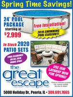 Spring Time Savings!24' POOLPACKAGEstarting at$2,999Free Installation!2019 SWIMMINGPOOL CLOSEOUT!In Stock 2020PATIO SETSFINAL CLEARANCEON ALL 2019MODEL SPAS!thegreatescapeUSE OURLAYAWAY NOWFOR SPRING!Photos for illustration purposesonly. Layaway available.See store for details!5000 Holiday Dr., Peoria, IL  309.691.7665 Spring Time Savings! 24' POOL PACKAGE starting at $2,999 Free Installation! 2019 SWIMMING POOL CLOSEOUT! In Stock 2020 PATIO SETS FINAL CLEARANCE ON ALL 2019 MODEL SPAS! the great escape USE OUR LAYAWAY NOW FOR SPRING! Photos for illustration purposes only. Layaway available. See store for details! 5000 Holiday Dr., Peoria, IL  309.691.7665