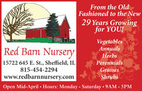 From the OldFashioned to the New29 Years Growingfor YOU!VegetablesAnnualsRed Barn NurseryHerbs15722 645 E. St., Sheffield, ILPerennials815-454-2294Grasseswww.redbarnnursery.comShrubsOpen Mid-April  Hours: Monday - Saturday  9AM - 5PM From the Old Fashioned to the New 29 Years Growing for YOU! Vegetables Annuals Red Barn Nursery Herbs 15722 645 E. St., Sheffield, IL Perennials 815-454-2294 Grasses www.redbarnnursery.com Shrubs Open Mid-April  Hours: Monday - Saturday  9AM - 5PM