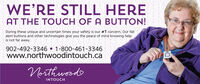 WE'RE STILL HEREAT THE TOUCH OF A BUTTON!During these unique and uncertain times your safety is our #1 concern. Our fallalert buttons and other technologies give you the peace of mind knowing helpis not far away.902-492-3346  1-800-461-3346www.northwoodintouch.caNorthwoodINTOUCH WE'RE STILL HERE AT THE TOUCH OF A BUTTON! During these unique and uncertain times your safety is our #1 concern. Our fall alert buttons and other technologies give you the peace of mind knowing help is not far away. 902-492-3346  1-800-461-3346 www.northwoodintouch.ca Northwood INTOUCH