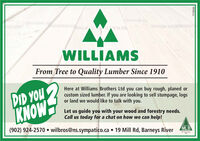 WILLIAMSFrom Tree to Quality Lumber Since 1910DID YOUKNOWHere at Williams Brothers Ltd you can buy rough, planed orcustom sized lumber. If you are looking to sell stumpage, logsor land we would like to talk with you.Let us guide you with your wood and forestry needs.Call us today for a chat on how we can help!(902) 924-2570  wilbros@ns.sympatico.ca  19 Mill Rd, Barneys RiverMLB9ESOLLL WILLIAMS From Tree to Quality Lumber Since 1910 DID YOU KNOW Here at Williams Brothers Ltd you can buy rough, planed or custom sized lumber. If you are looking to sell stumpage, logs or land we would like to talk with you. Let us guide you with your wood and forestry needs. Call us today for a chat on how we can help! (902) 924-2570  wilbros@ns.sympatico.ca  19 Mill Rd, Barneys River MLB 9ESOLLL