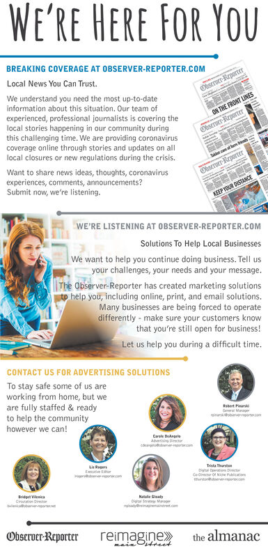 WE'RE HERE FOR YOUBREAKING COVERAGE AT OBSERVER-REPORTER.COMLocal News You Can Trust.Obseruer-ReporterWe understand you need the most up-to-dateinformation about this situation. Our team ofexperienced, professional journalists is covering thelocal stories happening in our community duringthis challenging time. We are providing coronavirusON THE FRONT LINESObseroer-Reportercoverage online through stories and updates on alllocal closures or new regulations during the crisis.camal m sWant to share news ideas, thoughts, coronavirusexperiences, comments, announcements?Submit now, we're listening.Obseroer-ReporteTKEEP YOUR DISTANCEWE'RE LISTENING AT OBSERVER-REPORTER.COMSolutions To Help Local BusinessesWe want to help you continue doing business. Tell usyour challenges, your needs and your message.The Observer-Reporter has created marketing solutionshelp you, including online, print, and email solutions.Many businesses are being forced to operatedifferently - make sure your customers knowthat you're still open for business!Let us help you during a difficult time.CONTACT US FOR ADVERTISING SOLUTIONSTo stay safe some of us areworking from home, but weare fully staffed & readyto help the communityRebert PinarskiGereral Maragerreinarskotserverrortemhowever we can!Carole DeAngeleAdvtising Diectrcoargtolobervermoortar.comLia RugersEeutive tatorreortecomTrista ThurstenDigital Operatiom DirectorCeOrector of Ne PcothntorervereportercemBridget Vienicacirtion DinectorNatalie Gleadybvlen rerDia Set Maladyremainemaitreet.comObserver-Reporterreimagine»the almanacmain Otreet WE'RE HERE FOR YOU BREAKING COVERAGE AT OBSERVER-REPORTER.COM Local News You Can Trust. Obseruer-Reporter We understand you need the most up-to-date information about this situation. Our team of experienced, professional journalists is covering the local stories happening in our community during this challenging time. We are providing coronavirus ON THE FRONT LINES Obseroer-Reporter coverage online through stories 