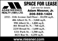 SPACE FOR LEASECall now for detailsADAM NIESNERREALTY (1991) LTD.Adam Niesner, Jr.306-569-14242332 - 11th Avenue 2nd Floor - 10,550 sq.ft.486 Albert St. N. - 3,868 sq.ft.990 Albert St. - 1,800 sq.ft.461 Broad St. N. - 768 sq.ft.2235 Broad St. - 1,600 sq.ft.1211 Park St. - 1,580 sq.ft.4621 Rae St. - 4,250 sq.ft.%3Dwww.niesner.com SPACE FOR LEASE Call now for details ADAM NIESNER REALTY (1991) LTD. Adam Niesner, Jr. 306-569-1424 2332 - 11th Avenue 2nd Floor - 10,550 sq.ft. 486 Albert St. N. - 3,868 sq.ft. 990 Albert St. - 1,800 sq.ft. 461 Broad St. N. - 768 sq.ft. 2235 Broad St. - 1,600 sq.ft. 1211 Park St. - 1,580 sq.ft. 4621 Rae St. - 4,250 sq.ft. %3D www.niesner.com