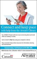 Connect and keep pacewith help from the Atwater LibraryOur CONNECT Project staff are at your service by phone and emailwhile our building is closed.Call or email for free help using your computer or device.Stay connected. Enjoy online resources for information, learningand entertainment.Connect today. Call Richard at 514-935-7344.1200 Atwater Ave. (Atwater métro)  www.atwaterlibrary.caWith funding fromBibliothèque et centre d'informatiqueCanadaAtwaterLibrary and Computer Centre Connect and keep pace with help from the Atwater Library Our CONNECT Project staff are at your service by phone and email while our building is closed. Call or email for free help using your computer or device. Stay connected. Enjoy online resources for information, learning and entertainment. Connect today. Call Richard at 514-935-7344. 1200 Atwater Ave. (Atwater métro)  www.atwaterlibrary.ca With funding from Bibliothèque et centre d'informatique Canada Atwater Library and Computer Centre