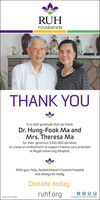 RUHFOUNDATIONTHANK YOUIt is with gratitude that we thankDr. Hung-Fook Ma andMrs. Theresa Mafor their generous $100,000 donationto create an endowment to support trauma care prioritiesat Royal University Hospital.With your help, Saskatchewan's busiest hospitalwill always be ready.Donate today.ruhf.org306.655.1984Charitabie BN 11927 9131 ARO001 RUH FOUNDATION THANK YOU It is with gratitude that we thank Dr. Hung-Fook Ma and Mrs. Theresa Ma for their generous $100,000 donation to create an endowment to support trauma care priorities at Royal University Hospital. With your help, Saskatchewan's busiest hospital will always be ready. Donate today. ruhf.org 306.655.1984 Charitabie BN 11927 9131 ARO001