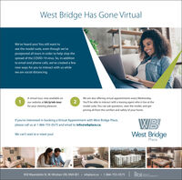 West Bridge Has Gone VirtualWe've heard you! You still want tosee the model suite, even though we'vepostponed all tours in order to help stop thespread of the COVID-19 virus. So, in additionto email and phone calls, we've created a fewnew ways for you to interact with us whilewe are social distancing.We are also offering virtual appointments every Wednesday.You'll be able to interact with a leasing agent who is live at theA virtual tour, now available onour website at bit.ly/wb-tour2for your viewing pleasure.model suite. You can ask questions, view the model, and getpricing all from the comfort and safety of your home.If you're interested in booking a Virtual Appointment with West Bridge Place,WBWest Bridgeplease call us at 1-866-755-0575 and email to info@wbplace.ca.We can't wait to e-meet you!Place850 Wyandotte St. W. Windsor ON, N9A OE1 · wbplace.ca · 1-866-755-0575   oi s9oPMENTSGROUP West Bridge Has Gone Virtual We've heard you! You still want to see the model suite, even though we've postponed all tours in order to help stop the spread of the COVID-19 virus. So, in addition to email and phone calls, we've created a few new ways for you to interact with us while we are social distancing. We are also offering virtual appointments every Wednesday. You'll be able to interact with a leasing agent who is live at the A virtual tour, now available on our website at bit.ly/wb-tour 2 for your viewing pleasure. model suite. You can ask questions, view the model, and get pricing all from the comfort and safety of your home. If you're interested in booking a Virtual Appointment with West Bridge Place, WB West Bridge please call us at 1-866-755-0575 and email to info@wbplace.ca. We can't wait to e-meet you! Place 850 Wyandotte St. W. Windsor ON, N9A OE1 · wbplace.ca · 1-866-755-0575   oi s9oPMENTS GROUP