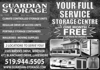 YOUR FULLSERVICESTORAGE CENTREGUARDIANSTORAGECLIMATE CONTROLLED STORAGE UNITSREGULAR DRIVE UP ACCESS UNITSONE MONTHFREEPORTABLE STORAGE CONTAINERSMAILBOXES · MOVING SUPPLIESCall Store for DetailsHARDIANSTORAGE2 LOCATIONS TO SERVE YOU!CUARLAN STORAGE5505 RHODES DRIVE, WINDSOR472 BLANCHARD DRIVE, LAKESHORE519.944.5505 TAwww.GUARDIAN-STORAGE.COM YOUR FULL SERVICE STORAGE CENTRE GUARDIAN STORAGE CLIMATE CONTROLLED STORAGE UNITS REGULAR DRIVE UP ACCESS UNITS ONE MONTH FREE PORTABLE STORAGE CONTAINERS MAILBOXES · MOVING SUPPLIES Call Store for Details HARDIAN STORAGE 2 LOCATIONS TO SERVE YOU! CUARLAN STORAGE 5505 RHODES DRIVE, WINDSOR 472 BLANCHARD DRIVE, LAKESHORE 519.944.5505 TA www.GUARDIAN-STORAGE.COM