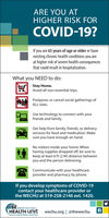 ARE YOU ATHIGHER RISK FORCOVID-19?If you are 65 years of age or older or haveexisting chronic health conditions you areat higher risk of severe health consequencesthat could result in hospitalization.What you NEED to do:Stay Home.Avoid all non-essential trips.Postpone, or cancel social gatherings ofALL sizes.Use technology to connect with yourfriends and family.Get help from family, friends, or deliveryservices for food and medication. Makesure you have enough on hand.No visitors inside your home. Whenhaving supplies dropped off, be sure tokeep at least 6 ft (2 M) distance betweenyou and the person delivering.Communicate with your healthcareprovider and pharmacy by phone.If you develop symptoms of COVID-19contact your healthcare provider orthe WECHU at 519-258-2146 ext. 1420.O WINDSOR-ESSEX COUNTYHEALTH unitwechu.org   @thewechuBurcau de santé de Windsor-comté dEssex ARE YOU AT HIGHER RISK FOR COVID-19? If you are 65 years of age or older or have existing chronic health conditions you are at higher risk of severe health consequences that could result in hospitalization. What you NEED to do: Stay Home. Avoid all non-essential trips. Postpone, or cancel social gatherings of ALL sizes. Use technology to connect with your friends and family. Get help from family, friends, or delivery services for food and medication. Make sure you have enough on hand. No visitors inside your home. When having supplies dropped off, be sure to keep at least 6 ft (2 M) distance between you and the person delivering. Communicate with your healthcare provider and pharmacy by phone. If you develop symptoms of COVID-19 contact your healthcare provider or the WECHU at 519-258-2146 ext. 1420. O WINDSOR-ESSEX COUNTY HEALTH unit wechu.org   @thewechu Burcau de santé de Windsor-comté dEssex