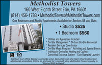 "Methodist Towers160 West Eighth Street Erie, PA 16501(814) 456-1783  MethodistTowers@MethodistTowers.comOne Bedroom and Studio Apartments Available for Seniors 55 and Over. Studio $5251 Bedroom $560* Utilities and Appliances Included* On-Site Management * 24-hour On-Site Personnel* Resident Services Coordinator* On-Site Meals Program * Activities and Special Events* Individually Controlled Heating and Cooling* Controlled Entrance System * Coin Operated LaundryUnirsMETHODISTTOWERSContact our office today to arrange your personal tour and learn more about ouradditional amenities. Come in and see for yourself why Methodist Towers really is""Home With A Heart"". Methodist Towers 160 West Eighth Street Erie, PA 16501 (814) 456-1783  MethodistTowers@MethodistTowers.com One Bedroom and Studio Apartments Available for Seniors 55 and Over.  Studio $525 1 Bedroom $560 * Utilities and Appliances Included * On-Site Management * 24-hour On-Site Personnel * Resident Services Coordinator * On-Site Meals Program * Activities and Special Events * Individually Controlled Heating and Cooling * Controlled Entrance System * Coin Operated Laundry Unirs METHODIST TOWERS  Contact our office today to arrange your personal tour and learn more about our additional amenities. Come in and see for yourself why Methodist Towers really is ""Home With A Heart""."