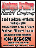 ontenma BeothersRental Company2 and 3 Bedroom TownhomesStarting at $600Includes Water, Sewer & RefuseSouthwest Millcreek LocationDaily, Evening & Weekend Appointments(814) 866-0670Visit us on the Web!www.MontagnaBrothers.comadno=393965 ontenma Beothers Rental Company 2 and 3 Bedroom Townhomes Starting at $600 Includes Water, Sewer & Refuse Southwest Millcreek Location Daily, Evening & Weekend Appointments (814) 866-0670 Visit us on the Web! www.MontagnaBrothers.com adno=393965