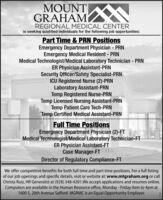 MOUNT NGRAHAMREGIONAL MEDICAL CENTERis seeking qualified individuals for the following job opportunities:Part Time & PRN PositionsEmergency Department Physician - PRNEmergency Medical Resident - PRNMedical Technologist/Medical Laboratory Technician - PRNER Physician Assistant-PRNSecurity Officer/Safety Specialist-PRNICU Registered Nurse (2)-PRNLaboratory Assistant-PRNTemp Registered Nurse-PRNTemp Licensed Nursing Assistant-PRNTemp Patient Care Tech-PRNTemp Certified Medical Assistant-PRN%3DFull Time PositionsEmergency Department Physician (2)-FTMedical Technologist/Medical Laboratory Technician-FTER Physician Assistant-FTCase Manager-FTDirector of Regulatory Compliance-FTWe offer competitive benefits for both full time and part time positions. For a full listingof our job openings and specific details, visit or website at: www.mtgraham.org or callChrista Ruiz, HR Generalist at (928) 348-4201.We accept applications and resumes online.Computers are available in the Human Resource office, Monday - Friday 9am to 4pm at1600 S. 20th Avenue Safford. MGRMC is an Equal Opportunity Employer. MOUNT N GRAHAM REGIONAL MEDICAL CENTER is seeking qualified individuals for the following job opportunities: Part Time & PRN Positions Emergency Department Physician - PRN Emergency Medical Resident - PRN Medical Technologist/Medical Laboratory Technician - PRN ER Physician Assistant-PRN Security Officer/Safety Specialist-PRN ICU Registered Nurse (2)-PRN Laboratory Assistant-PRN Temp Registered Nurse-PRN Temp Licensed Nursing Assistant-PRN Temp Patient Care Tech-PRN Temp Certified Medical Assistant-PRN %3D Full Time Positions Emergency Department Physician (2)-FT Medical Technologist/Medical Laboratory Technician-FT ER Physician Assistant-FT Case Manager-FT Director of Regulatory Compliance-FT We offer competitive benefits for both full time and part time positions. For a full listing of our job openings and specific details, visit or website at: www.mtgraham.org or call Christa Ruiz, HR Generalist at (928) 348-4201.We accept applications and resumes online. Computers are available in the Human Resource office, Monday - Friday 9am to 4pm at 1600 S. 20th Avenue Safford. MGRMC is an Equal Opportunity Employer.