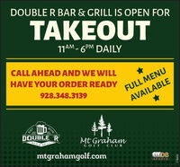 DOUBLE R BAR & GRILL IS OPEN FORTAKEOUT11AM - 6PM DAILYCALL AHEAD AND WE WILLHAVE YOUR ORDER READY928.348.3139FULL MENUAVAILABLE2016EST.DOUBLE 'RMt GrahamBAR & GRILLGOLF CLUBmtgrahamgolf.comLSPORTS278605 DOUBLE R BAR & GRILL IS OPEN FOR TAKEOUT 11AM - 6PM DAILY CALL AHEAD AND WE WILL HAVE YOUR ORDER READY 928.348.3139 FULL MENU AVAILABLE 2016 EST. DOUBLE 'R Mt Graham BAR & GRILL GOLF CLUB mtgrahamgolf.com LSPORTS 278605