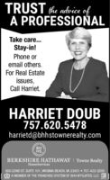 TRUST the advice ofA PROFESSIONALTake care...Stay-in!Phone oremail others.For Real Estateissues,Call Harriet.HARRIET DOUB757.620.5478harrietd@bhhstownerealty.comHSBERKSHIRE HATHAWAY | Towne RealtyHomeServices600 22ND ST. SUITE 101, VIRGINIA BEACH, VA 23451  757-422-2200A MEMBER OF THE FRANCHISE SYSTEM OF BHH AFFILIATES, LLC R TRUST the advice of A PROFESSIONAL Take care... Stay-in! Phone or email others. For Real Estate issues, Call Harriet. HARRIET DOUB 757.620.5478 harrietd@bhhstownerealty.com  HS BERKSHIRE HATHAWAY | Towne Realty HomeServices 600 22ND ST. SUITE 101, VIRGINIA BEACH, VA 23451  757-422-2200 A MEMBER OF THE FRANCHISE SYSTEM OF BHH AFFILIATES, LLC R