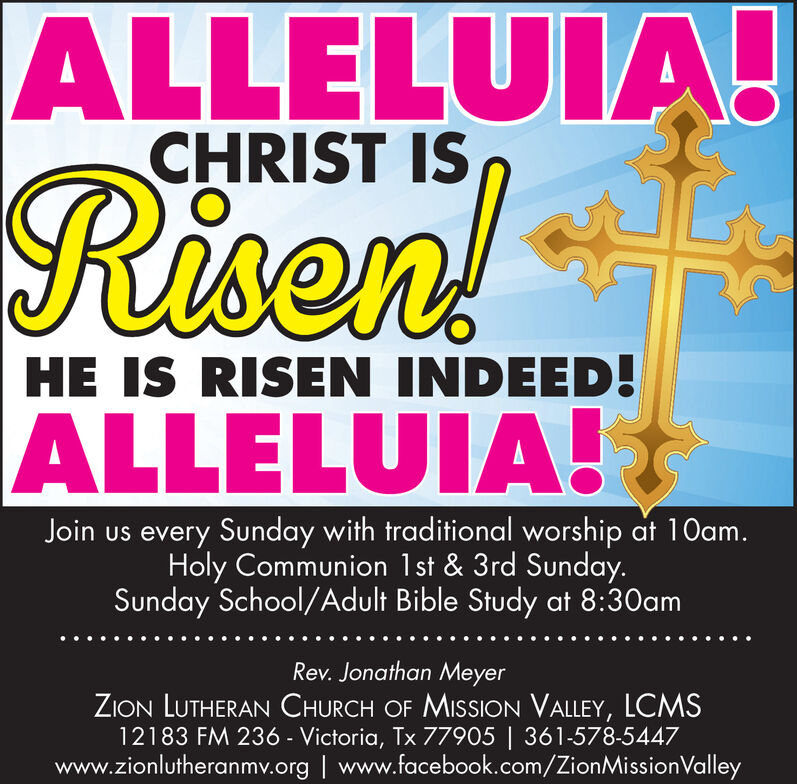 ALLELUIA!CHRIST ISRisen!HE IS RISEN INDEED!ALLELUIA!Join us every Sunday with traditional worship at 1Oam.Holy Communion 1st & 3rd Sunday.Sunday School/Adult Bible Study at 8:30amRev. Jonathan MeyerZION LUTHERAN CHURCH OF MISSION VALLEY, LCMS12183 FM 236 - Victoria, Tx 77905 | 361-578-5447www.zionlutheranmv.org | www.facebook.com/ZionMissionValley ALLELUIA! CHRIST IS Risen! HE IS RISEN INDEED! ALLELUIA! Join us every Sunday with traditional worship at 1Oam. Holy Communion 1st & 3rd Sunday. Sunday School/Adult Bible Study at 8:30am Rev. Jonathan Meyer ZION LUTHERAN CHURCH OF MISSION VALLEY, LCMS 12183 FM 236 - Victoria, Tx 77905 | 361-578-5447 www.zionlutheranmv.org | www.facebook.com/ZionMissionValley