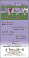 Everyone Is WelcomeHOLY WEEKWorship ScrvicesPALM SUNDAYApril 5 - 10:30 a.m.MAUNDY THURSDAYApril 9 - 7:00 p.m.GOOD FRIDAYApril 10 - 7:00 p.m.EASTER VIGILApril 11 - 7:00 p.m.EASTER SUNDAYApril 12Festival Service - 8:45 a.m.Easter Service For Children 11:15 a.m.Churs the HatonLutheran ChurchRegular Sunday Service - 8:45 a.m.Sunday School - 10:00 a.m.The Gathering Worship Service - 11:15 a.m.Holy Communion Every Sunday At Both Worship Services Everyone Is Welcome HOLY WEEK Worship Scrvices PALM SUNDAY April 5 - 10:30 a.m. MAUNDY THURSDAY April 9 - 7:00 p.m. GOOD FRIDAY April 10 - 7:00 p.m. EASTER VIGIL April 11 - 7:00 p.m. EASTER SUNDAY April 12 Festival Service - 8:45 a.m. Easter Service For Children 11:15 a.m. Churs the Haton Lutheran Church Regular Sunday Service - 8:45 a.m. Sunday School - 10:00 a.m. The Gathering Worship Service - 11:15 a.m. Holy Communion Every Sunday At Both Worship Services