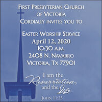FIRST PRESBYTERIAN CHURCHOF VICTORIACORDIALLY INVITES YOU TOEASTER WORSHIP SERVICEApril 12, 202010:30 A.M.2408 N. NAVARROVICTORIA, TX 77901I am theResurration,Iife.and theJOHN 11:25 FIRST PRESBYTERIAN CHURCH OF VICTORIA CORDIALLY INVITES YOU TO EASTER WORSHIP SERVICE April 12, 2020 10:30 A.M. 2408 N. NAVARRO VICTORIA, TX 77901 I am the Resurration, Iife. and the JOHN 11:25