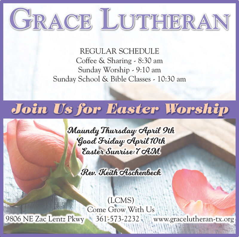 GRACE LUTHERANREGULAR SCHEDULECoffee & Sharing - 8:30 amSunday Worship - 9:10 amSunday School & Bible Classes - 10:30 amJoin Us for Easter WorshipMaundy Thursday: April 9thGood Friday: April 10thEaster Sunrise:7 AMRev. Keith Aschenbeck(LCMS)Come Grow With Us9806 NE Zac Lentz Pkwy361-573-2232www.gracelutheran-tx.org GRACE LUTHERAN REGULAR SCHEDULE Coffee & Sharing - 8:30 am Sunday Worship - 9:10 am Sunday School & Bible Classes - 10:30 am Join Us for Easter Worship Maundy Thursday: April 9th Good Friday: April 10th Easter Sunrise:7 AM Rev. Keith Aschenbeck (LCMS) Come Grow With Us 9806 NE Zac Lentz Pkwy 361-573-2232 www.gracelutheran-tx.org