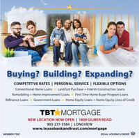 Buying? Building? Expanding?COMPETITIVE RATES   PERSONAL SERVICE   FLEXIBLE OPTIONSConventional Home Loans * Land/Lot Purchase + Interim Construction LoansRemodeling + Home Improvement Loans * First-Time Home Buyer Program LoansRefinance Loans* Government Loans * Home Equity Loans + Home Equity Lines of CreditTBT MORTGAGENEW LOCATION NOW OPEN   1809 GILMER ROAD903-237-5584   LONGVIEWwww.texasbankandtrust.com/mortgageMEMBER FDICEQUAL HOUSING LENDER E Buying? Building? Expanding? COMPETITIVE RATES   PERSONAL SERVICE   FLEXIBLE OPTIONS Conventional Home Loans * Land/Lot Purchase + Interim Construction Loans Remodeling + Home Improvement Loans * First-Time Home Buyer Program Loans Refinance Loans* Government Loans * Home Equity Loans + Home Equity Lines of Credit TBT MORTGAGE NEW LOCATION NOW OPEN   1809 GILMER ROAD 903-237-5584   LONGVIEW www.texasbankandtrust.com/mortgage MEMBER FDIC EQUAL HOUSING LENDER E