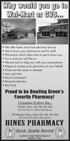 """Why would you go toWal-Mart or CVS.HINESPHARMACTHINES PHARMACY We offer faster and more personal serviceGet to know your pharmacist and his staff Pharmacist which takes time to get to know youTry us and you will like us We are here to help you with your prescriptionsHappy to contact your physician on your behalf Prices are the same or cheaper Less wait time More Convenient Personal attentionBuy localProud to be Bowling Green'sFavorite Pharmacy!2 Locations To Serve You...1340 KY. Hwy. 185  Ph: 842-4341M-F 9-6  Sat. 9-1  Drive-Thru Service165 Natchez Trace, Suite 101 Ph: 796-1818M-F 8:30-5:30  Drive-Thru ServiceHINES PHARMACY""""Quick, Quality ServiceLocated in Sugar Maple Square &Natchez Trace Why would you go to Wal-Mart or CVS. HINES PHARMACT HINES PHARMACY  We offer faster and more personal service Get to know your pharmacist and his staff  Pharmacist which takes time to get to know you Try us and you will like us  We are here to help you with your prescriptions Happy to contact your physician on your behalf  Prices are the same or cheaper  Less wait time  More Convenient  Personal attention Buy local Proud to be Bowling Green's Favorite Pharmacy! 2 Locations To Serve You... 1340 KY. Hwy. 185  Ph: 842-4341 M-F 9-6  Sat. 9-1  Drive-Thru Service 165 Natchez Trace, Suite 101 Ph: 796-1818 M-F 8:30-5:30  Drive-Thru Service HINES PHARMACY """"Quick, Quality Service Located in Sugar Maple Square & Natchez Trace"""