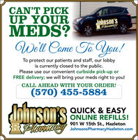 CAN'T PICKUP YOURMEDS?Well Came ToPIllJohnson'sPharmacyRLE Cyde Delry Sere- -you!To protect our patients and staff, our lobbyis currently closed to the public.Please use our convenient curbside pick-up orFREE delivery; we will bring your meds right to you!CALL AHEAD WITH YOUR ORDER!(570) 455-5884dohnson'sQUICK & EASY1ONNSON S ONLINE REFILLS!901 W 15th St., HazletonRhanaay JohnsonsPharmacyHazleton.com CAN'T PICK UP YOUR MEDS? Well Came To PIll Johnson's Pharmacy RLE Cyde Delry Sere- - you! To protect our patients and staff, our lobby is currently closed to the public. Please use our convenient curbside pick-up or FREE delivery; we will bring your meds right to you! CALL AHEAD WITH YOUR ORDER! (570) 455-5884 dohnson's QUICK & EASY 1ONNSON S ONLINE REFILLS! 901 W 15th St., Hazleton Rhanaay JohnsonsPharmacyHazleton.com