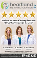"""heartlandHEARING CENTER BBBbob.orgWe have a 4.9 out of 5 rating from over150 verified reviews on the web!""""Dr. Jennifer Reekers Dr. Diana Kain Dr. Rachael CarrollAudiologistAudiologistAudiologist""""heartlandhearingiowa.com/reviews. Compiled from 150+ verified Google,Facebook, Healthy Hearing and Yelp reviews.1350 Blairs Ferry Rd., Suite C, Hiawathawww.HeartlandHearinglowa.com319-409-6280 heartland HEARING CENTER BBB bob.org We have a 4.9 out of 5 rating from over 150 verified reviews on the web!"""" Dr. Jennifer Reekers Dr. Diana Kain Dr. Rachael Carroll Audiologist Audiologist Audiologist """"heartlandhearingiowa.com/reviews. Compiled from 150+ verified Google, Facebook, Healthy Hearing and Yelp reviews. 1350 Blairs Ferry Rd., Suite C, Hiawatha www.HeartlandHearinglowa.com 319-409-6280"""