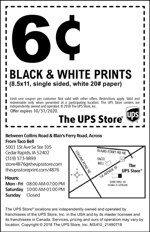 6¢BLACK & WHITE PRINTS(8.5x11, single sided, white 20# paper)Limit one coupon per customer. Not valid with other offers. Restrictions apply. Valid andredeemable only when presented at a participating location. The UPS Store centers areindependently owned and operated. © 2018 The UPS tore, Inc.Offer expires 10/31/2020.The UPS Store PupsBetween Collins Road & Blair's Ferry Road, AcrossFrom Taco Bell5001 1St Ave Se Ste 105BLAIRS FERRY RD NECedar Rapids, IA 52402(319) 373-9899store4876@theupsstore.comtheupsstoreprint.com/4876TACOBELLTheIst AVENUE SESAME MALL ASOSAKA S CENCHISUPS StoreHours:Mon - Fri 08:00 AM-07:00 PMSaturday 10:00 AM-01:00 PMSunday ClosedThe UPS Store locations are independently owned and operated byfranchisees of the UPS Store, Inc. in the USA and by its master licensee andits franchisees in Canada. Services, pricing and ours of operation may vary bylocation. Copyright © 2018 The UPS Store, Inc. MS410_21490718COLLINS ROAD NE 6¢ BLACK & WHITE PRINTS (8.5x11, single sided, white 20# paper) Limit one coupon per customer. Not valid with other offers. Restrictions apply. Valid and redeemable only when presented at a participating location. The UPS Store centers are independently owned and operated. © 2018 The UPS tore, Inc. Offer expires 10/31/2020. The UPS Store P ups Between Collins Road & Blair's Ferry Road, Across From Taco Bell 5001 1St Ave Se Ste 105 BLAIRS FERRY RD NE Cedar Rapids, IA 52402 (319) 373-9899 store4876@theupsstore.com theupsstoreprint.com/4876 TACO BELL The Ist AVENUE SE SAME MALL AS OSAKA S CENCHIS UPS Store Hours: Mon - Fri 08:00 AM-07:00 PM Saturday 10:00 AM-01:00 PM Sunday Closed The UPS Store locations are independently owned and operated by franchisees of the UPS Store, Inc. in the USA and by its master licensee and its franchisees in Canada. Services, pricing and ours of operation may vary by location. Copyright © 2018 The UPS Store, Inc. MS410_21490718 COLLINS ROAD NE