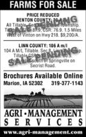 FARMS FOR SALEPRICE REDUCEDBENTON COUNTY ARAGMiSANGAll Tillable Sec Jacs Township.Tiab e(SE 2: 87.9; CSR: 76.9. 1.5 MilesWest of Vinton on Hwy 218. $9,200/A.LINN COUNTY: 106 A m/l104 A M/L Tillable. Seç 8lable CSRO AER 5 ip.SAiesouth of Springville onSecrist Road.Brochures Available OnlineMarion, IA 52302319-377-1143AGRI  MANAGEMENTSER VICESwww.agri-management.com FARMS FOR SALE PRICE REDUCED BENTON COUNTY ARAG MiSANG All Tillable Sec Jacs Township. Tiab e(SE 2: 87.9; CSR: 76.9. 1.5 Miles West of Vinton on Hwy 218. $9,200/A. LINN COUNTY: 106 A m/l 104 A M/L Tillable. Seç 8 lable CSRO AER 5 ip. SAiesouth of Springville on Secrist Road. Brochures Available Online Marion, IA 52302 319-377-1143 AGRI  MANAGEMENT SER VICES www.agri-management.com