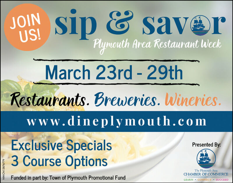 JOINUS!sip & saverPlymouth Area Restaurant WeekMarch 23rd - 29thRestaurants. Breweries. Wineries.www.dineplymouth.co mExclusive Specials3 Course OptionsPresented By:Funded in part by: Town of Plymouth Promotional FundThe Plymouth ArcaCHAMBER OF COMMERCELEARN · CONNECT SUCCEEDNW-CN13876779 JOIN US! sip & saver Plymouth Area Restaurant Week March 23rd - 29th Restaurants. Breweries. Wineries. www.dineplymouth.co m Exclusive Specials 3 Course Options Presented By: Funded in part by: Town of Plymouth Promotional Fund The Plymouth Arca CHAMBER OF COMMERCE LEARN · CONNECT SUCCEED NW-CN13876779