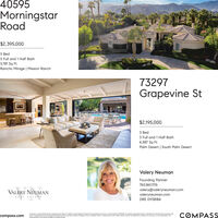 40595MorningstarRoad$2,395,0005 Bed5 Full and 1 Half Bath5,781 Sq FtRancho Mirage | Mission Ranch73297Grapevine St$2,195,0003 Bed3 Full and 1 Half Bath4,587 Sq FtPalm Desert | South Palm DesertValery NeumanFounding Partner760.861.1176valery@valeryneuman.comvaleryneuman.comDRE 01138184VALERY NEUMANREAL ESTATCOMPASSComponi isore ese broker icersed by the Soe of Colornio ond obides by Equa Hovsing Opportunity lows License Number oosa. Al moteriol presented herein a eended for inlomotional prposes onlycompass.comond is compiled from sources deemed reloble but hon not been veriled Changes in price, conditon sole or withdrowal may be mode without notice No sttement is mode os to occurocy of ony descriotion Almeosurements and squore footoges are opproximote 40595 Morningstar Road $2,395,000 5 Bed 5 Full and 1 Half Bath 5,781 Sq Ft Rancho Mirage | Mission Ranch 73297 Grapevine St $2,195,000 3 Bed 3 Full and 1 Half Bath 4,587 Sq Ft Palm Desert | South Palm Desert Valery Neuman Founding Partner 760.861.1176 valery@valeryneuman.com valeryneuman.com DRE 01138184 VALERY NEUMAN REAL ESTAT COMPASS Componi isore ese broker icersed by the Soe of Colornio ond obides by Equa Hovsing Opportunity lows License Number oosa. Al moteriol presented herein a eended for inlomotional prposes only compass.com ond is compiled from sources deemed reloble but hon not been veriled Changes in price, conditon sole or withdrowal may be mode without notice No sttement is mode os to occurocy of ony descriotion Al meosurements and squore footoges are opproximote