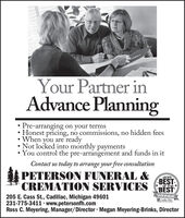 Your Partner inAdvance PlanningPre-arranging on your termsHonest pricing, no commissions, no hidden feesWhen you are ready Not locked into monthly paymentsYou control the pre-arrangement and funds in itContact us today to arrange your free consultationPETERSON FUNERAL &CREMATION SERVICES2019BESTBESTWINNERof the205 E. Cass St., Cadillac, Michigan 49601231-775-3411 www.petersonfh.comRoss C. Meyering, Manager/Director Megan Meyering-Brinks, DirectorN Calilac NewsPecceChoce Aw Your Partner in Advance Planning Pre-arranging on your terms Honest pricing, no commissions, no hidden fees When you are ready  Not locked into monthly payments You control the pre-arrangement and funds in it Contact us today to arrange your free consultation PETERSON FUNERAL & CREMATION SERVICES 2019 BEST BEST WINNER of the 205 E. Cass St., Cadillac, Michigan 49601 231-775-3411 www.petersonfh.com Ross C. Meyering, Manager/Director Megan Meyering-Brinks, Director N Calilac News PecceChoce Aw