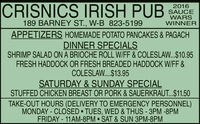CRISNICS IRISH PUB2016SAUCEWARSWINNER189 BARNEY ST., W-B 823-5199APPETIZERS HOMEMADE POTATO PANCAKES & PAGACHDINNER SPECIALSSHRIMP SALAD ON A BRIOCHE ROLL W/FF & COLESLAW...$10.95FRESH HADDOCK OR FRESH BREADED HADDOCK W/FF &COLESLAW.$13.95SATURDAY & SUNDAY SPECIALSTUFFED CHICKEN BREAST OR PORK & SAUERKRAUT...$11.50TAKE-OUT HOURS (DELIVERY TO EMERGENCY PERSONNEL)MONDAY - CLOSED  TUES, WED & THUS- 3PM -8PMFRIDAY -11AM-8PM  SAT & SUN 3PM-8PM CRISNICS IRISH PUB 2016 SAUCE WARS WINNER 189 BARNEY ST., W-B 823-5199 APPETIZERS HOMEMADE POTATO PANCAKES & PAGACH DINNER SPECIALS SHRIMP SALAD ON A BRIOCHE ROLL W/FF & COLESLAW...$10.95 FRESH HADDOCK OR FRESH BREADED HADDOCK W/FF & COLESLAW.$13.95 SATURDAY & SUNDAY SPECIAL STUFFED CHICKEN BREAST OR PORK & SAUERKRAUT...$11.50 TAKE-OUT HOURS (DELIVERY TO EMERGENCY PERSONNEL) MONDAY - CLOSED  TUES, WED & THUS- 3PM -8PM FRIDAY -11AM-8PM  SAT & SUN 3PM-8PM